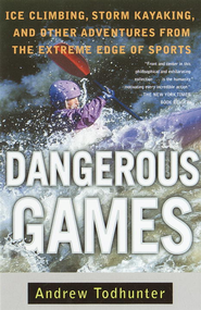 Dangerous Games: Ice Climbing, Storm Kayaking, and Other Adventures from the Extreme Edge of Spor ts - eBook  -     By: Andrew Todhunter