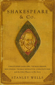 Shakespeare and Co.: Christopher Marlowe, Thomas Dekker, Ben Jonson, Thomas Middleton, John Fletcher and the Other Players in His Story - eBook  -     By: Stanley Wells