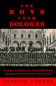 The Boys from Dolores: Fidel Castro's Classmates from Revolution to Exile - eBook  -     By: Patrick Symmes