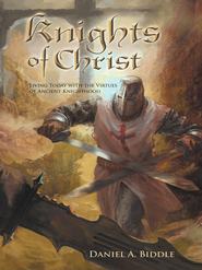 Knights of Christ: Living today with the Virtues of Ancient Knighthood - eBook  -     By: Daniel A. Biddle