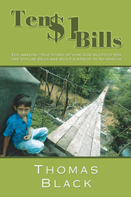 Ten One Dollar Bills: The amazing true story of how God blessed ten one-dollar bills and built a bridge in Nicaragua - eBook  -     By: Thomas Black