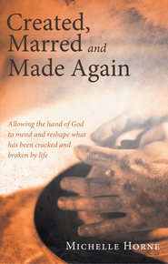 Created, Marred and Made Again: Allowing the hand of God to mend and reshape what has been cracked and broken by life - eBook  -     By: Michelle Horne