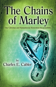 The Chains of Marley: Our Christian and Humanitarian Benevolent Responsibility - eBook  -     By: Charles Cabler