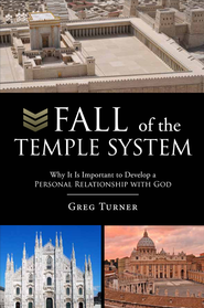 Fall of the Temple System: Why It Is Important to Develop a Personal Relationship with God - eBook  -     By: Gregory Alan Turner