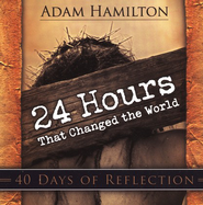 24 Hours That Changed the World - 40 Days of Reflection - eBook  -     By: Adam Hamilton