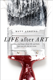 Life after Art: What You Forgot About Life and Faith Since You Left the Art Room / New edition - eBook  -     By: Matt Appling