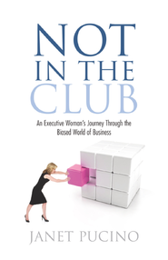 Not In The Club: An Executive Woman's Journey Through the Biased World of Business - eBook  -     By: Janet Pucino