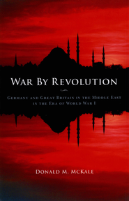 War by Revolution: Germany and Great Britain in the Middle East in the Era of World War I - eBook  -     By: Donald M. McKale