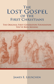 The Lost Gospel of the First Christians: The Original First-Generation Foundation You've Been Missing - eBook  -     By: James Leuschen