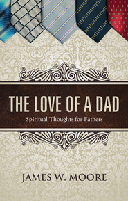 The Love of a Dad: Spiritual Thoughts for Fathers - eBook  -     By: James W. Moore