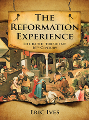 The Reformation Experience: Living through the turbulent 16th century - eBook  -     By: Eric Ives