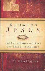 Knowing Jesus: 150 Reflections on the Life and Teaching of Christ - eBook  -     By: Jim Reapsome