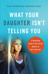 What Your Daughter Isn't Telling You: A Revealing Look at the Secret Reality of Your Teen Girl - eBook  -     By: Susie Shellenberger, Kathy Gowler