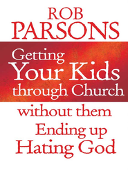 Getting Your Kids Through Church: Without them Ending Up Hating God - eBook  -     By: Rob Parsons