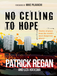 No Ceiling to Hope: Stories of grace from the world's most dangerous places - eBook  -     By: Patrick Regan