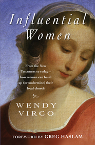 Influential Women: From the New Testament to today - how women can build up or undermine their local church - eBook  -     By: Wendy Virgo