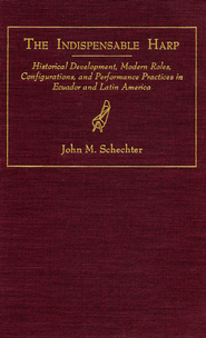 The Indispensable Harp: Historical Development, Modern Roes, Configurations, and Performance Practices in Ecuador and Latin America - eBook  -     By: John M. Schechter
