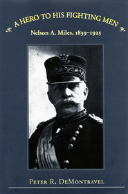 A Hero to His Fighting Men: Nelson A. Miles, 1839-1925 - eBook  -     By: Nelson A. DeMontravel