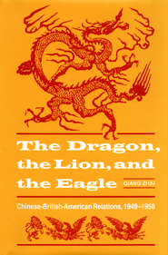 The Dragon, the Lion, and the Eagle: Chinese-British-American Relations, 1949-1958 - eBook  -     By: Qiang Zhai