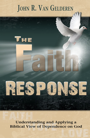 The Faith Response: Understanding and Applying aBiblical View of Dependence on God - eBook  -     By: John R. Van Gelderen