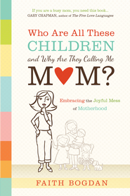 Who Are All These Children and Why Are They Calling Me Mom?: Embracing the Joyful Mess of Motherhood - eBook  -     By: Faith Bogdan