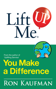 Lift Me UP! You Make a Difference: Challenging Quotes and Encouraging Notes to Move You into Action! - eBook  -     By: Ron Kaufman