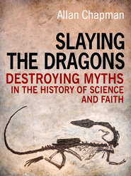 Slaying the Dragons: Destroying myths in the history of science and faith - eBook  -     By: Allan Chapman