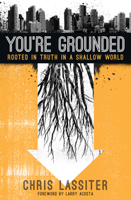 You're Grounded: Rooted in Truth in a Shallow World / New edition - eBook  -     By: Chris Lassiter