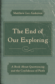 The End of Our Exploring: A Book about Questioning and the Confidence of Faith / New edition - eBook  -     By: Matthew Lee Anderson