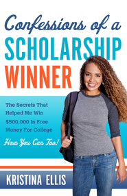 Confessions of a Scholarship Winner: The Secrets That Helped Me Win $500,000 in Free Money for College. How You Can Too. - eBook  -     By: Kristina Ellis