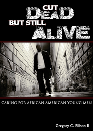 Cut Dead But Still Alive: Caring for African American Young Men - eBook  -     By: Gregory C. Ellison II
