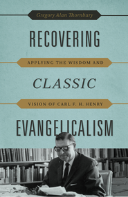 Recovering Classic Evangelicalism: Applying the Wisdom and Vision of Carl F. H. Henry - eBook  -     By: Gregory Alan Thornbury