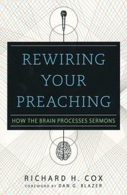 Rewiring Your Preaching: How the Brain Processes Sermons - eBook  -     By: Richard H. Cox