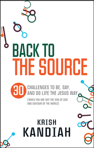 Back to the Source: 30 challenges to be, say and do life the Jesus way...when you are not the Son of God and Saviour of the World - eBook  -     By: Krish Kandiah