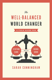 The Well-Balanced World Changer: A Field Guide for Staying Sane While Doing Good / New edition - eBook  -     By: Sarah Cunningham