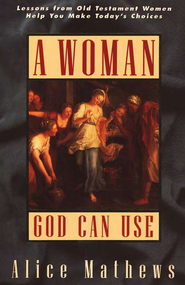 A Woman God Can Use: Lessons from Old Testament Women Help  You Make Today's Choices  -     By: Alice Mathews