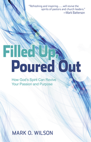 Filled Up, Poured Out: How God's Spirit Can Revive Your Passion and Purpose - eBook  -     By: Mark O. Wilson