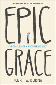 Epic Grace: Chronicles of a Recovering Idiot - eBook  -     By: Kurt W. Bubna, Mark Batterson
