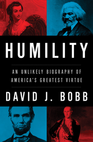 Humility: An Unlikely Biography of America's Greatest Virtue - eBook  -     By: David I. Bobb