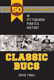 Classic Bucs: The 50 Greatest Games in Pittsburgh Pirates History - eBook  -     By: David Finoli