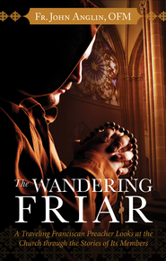 The Wandering Friar: A Traveling Franciscan Preacher Looks at the Church through the Stories of Its Members - eBook  -     By: Father John Anglin O.F.M.