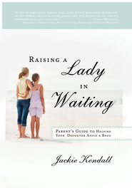 Raising a Lady in Waiting: Parent's Guide to Helping Your Daughter Avoid a Bozo - eBook  -     By: Jackie Kendall