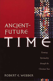 Ancient-Future Time (Ancient-Future): Forming Spirituality through the Christian Year - eBook  -     By: Robert E. Webber