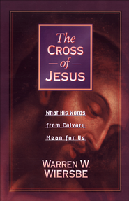 Cross of Jesus, The: What His Words from Calvary Mean for Us - eBook  -     By: Warren W. Wiersbe