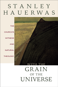 With the Grain of the Universe: The Church's Witness and Natural Theology - eBook  -     By: Stanley Hauerwas