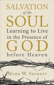 Salvation of the Soul: Learning to Live in the Presence of God before Heaven - eBook  -     By: Mark W. Secrest