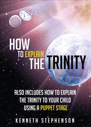 How to Explain the Trinity: Also Includes How to Explain the Trinity to Your Child Using a Puppet Stage - eBook  -     By: Kenneth Stephenson