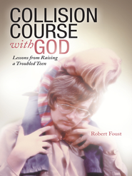 Collision Course with God: Lessons from Raising a Troubled Teen - eBook  -     By: Robert Foust