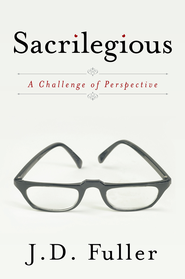 Sacrilegious: A Challenge of Perspective - eBook  -     By: J.D. Fuller