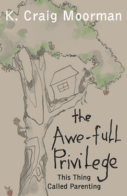 The Awe-full Privilege: This Thing Called Parenting - eBook  -     By: K. Craig Moorman